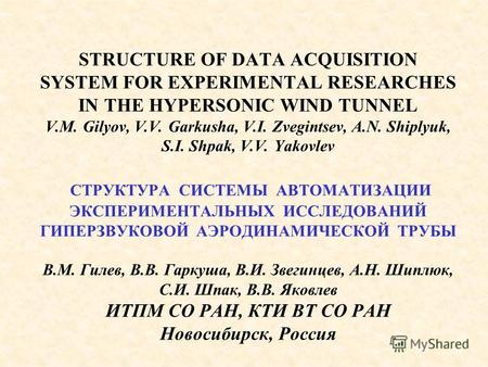 STRUCTURE OF DATA ACQUISITION SYSTEM FOR EXPERIMENTAL RESEARCHES IN THE HYPERSONIC WIND TUNNEL V.M. Gilyov, V.V. Garkusha, V.I. Zvegintsev, A.N. Shiplyuk,