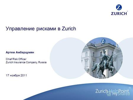 Управление рисками в Zurich Артем Амбарцумян Chief Risk Officer Zurich Insurance Company, Russia 17 ноября 2011.