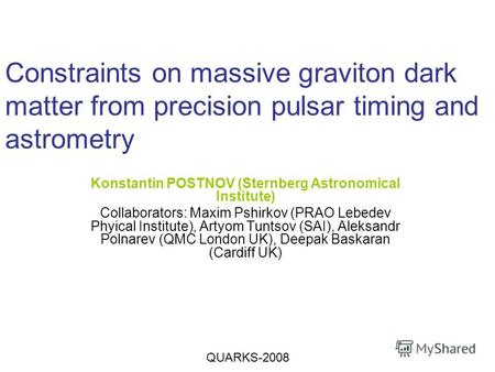 Constraints on massive graviton dark matter from precision pulsar timing and astrometry Konstantin POSTNOV (Sternberg Astronomical Institute) Collaborators: