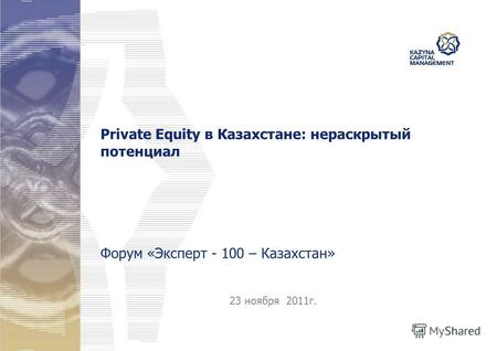 23 ноября 2011г. Private Equity в Казахстане: нераскрытый потенциал Форум «Эксперт - 100 – Казахстан»