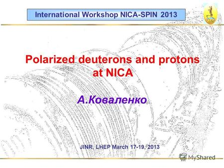 Polarized deuterons and protons at NICA А.Коваленко International Workshop NICA-SPIN 2013 JINR, LHEP March 17-19, 2013.