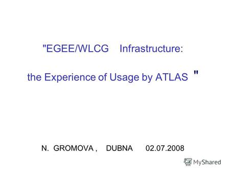 EGEE/WLCG Infrastructure: the Experience of Usage by ATLAS  N. GROMOVA, DUBNA 02.07.2008.