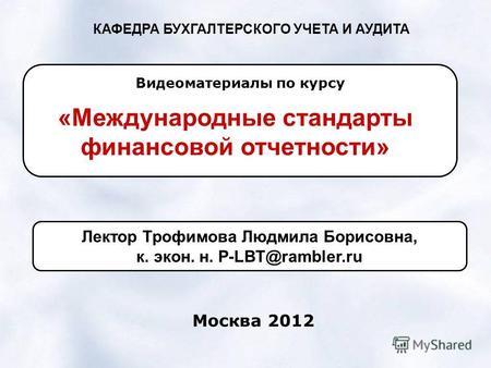 Презентация на тему Презентация магистерской диссертации на  КАФЕДРА БУХГАЛТЕРСКОГО УЧЕТА И АУДИТА Международные стандарты финансовой отчетности Видеоматериалы по курсу Москва 2012