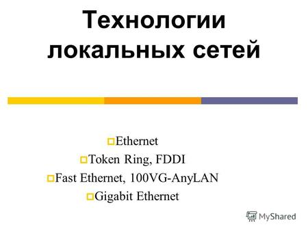 Технологии локальных сетей Ethernet Token Ring, FDDI Fast Ethernet, 100VG-AnyLAN Gigabit Ethernet.