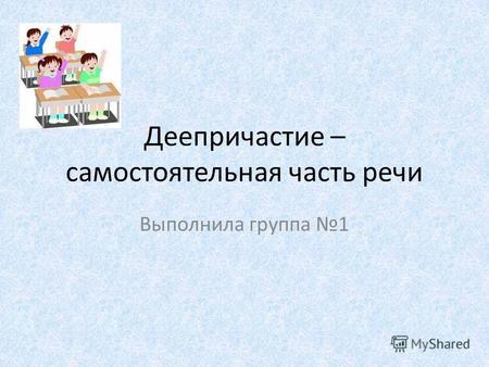 Презентация на тему Русский язык Причастие и Деепричастие  Деепричастие самостоятельная часть речи Выполнила группа 1