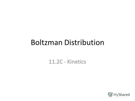 Boltzman Distribution 11.2C - Kinetics. Curriculum Outcomes (1) Understand the importance of energy in gas and liquid collisions: the Maxwell Boltzmann.