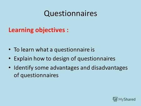 Questionnaires Learning objectives : To learn what a questionnaire is Explain how to design of questionnaires Identify some advantages and disadvantages.
