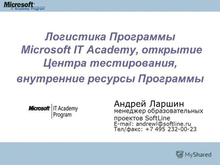 Логистика Программы Microsoft IT Academy, открытие Центра тестирования, внутренние ресурсы Программы Андрей Ларшин менеджер образовательных проектов SoftLine.