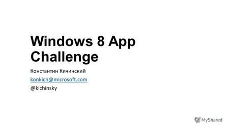 Windows 8 App Challenge Константин Кичинский konkich@microsoft.com @kichinsky.