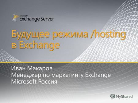 Будущее режима /hosting в Exchange Иван Макаров Менеджер по маркетингу Exchange Microsoft Россия.