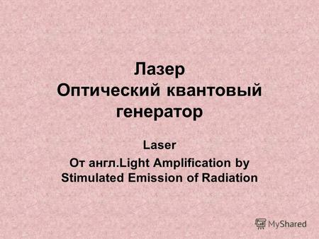 Лазер Оптический квантовый генератор Laser От англ.Light Amplification by Stimulated Emission of Radiation.