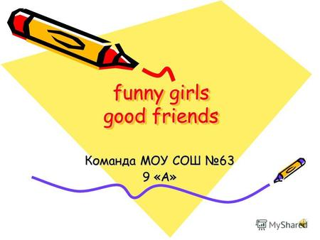 Funny girls good friends Команда МОУ СОШ 63 9 «А».