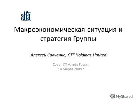 Макроэкономическая ситуация и стратегия Группы Алексей Савченко, CTF Holdings Limited Совет ИТ Альфа Групп, 14 Марта 2009 г.
