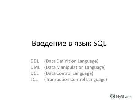 Введение в язык SQL DDL (Data Definition Language) DML (Data Manipulation Language) DCL (Data Control Language) TCL (Transaction Control Language)