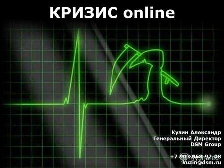 Кузин Александр Генеральный Директор DSM Group +7 903 968-92-08 kuzin@dsm.ru КРИЗИС online.