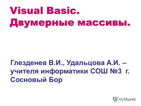 Visual Basic. Двумерные массивы. Глезденев В.И., Удальцова А.И. – учителя информатики СОШ 3 г. Сосновый Бор.