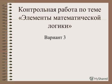 Презентация на тему Контрольная работа по теме Элементы  Контрольная работа по теме Элементы математической логики Вариант 3