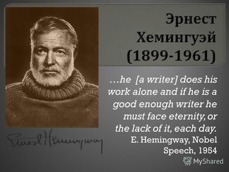 …he [a writer] does his work alone and if he is a good enough writer he must face eternity, or the lack of it, each day. E. Hemingway, Nobel Speech, 1954.