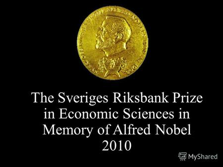 The Sveriges Riksbank Prize in Economic Sciences in Memory of Alfred Nobel 2010.