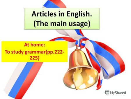 Articles in English. (The main usage) At home: To study grammar(pp.222- 225)
