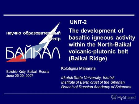 The development of basaltic igneous activity within the North-Baikal volcanic-plutonic belt (Baikal Ridge) Kolotigina Marianna Irkutsk State University,