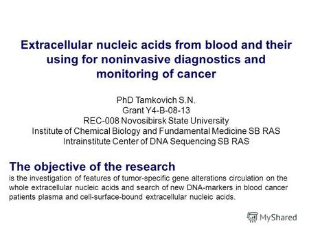Extracellular nucleic acids from blood and their using for noninvasive diagnostics and monitoring of cancer PhD Tamkovich S.N. Grant Y4-B-08-13 REC-008.