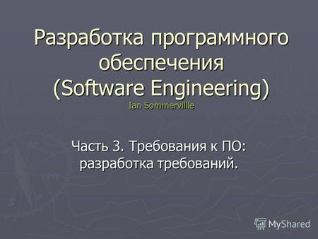 Разработка программного обеспечения (Software Engineering) Ian Sommervillle Часть 3. Требования к ПО: разработка требований.