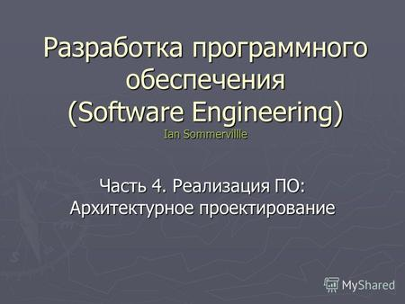 Разработка программного обеспечения (Software Engineering) Ian Sommervillle Часть 4. Реализация ПО: Архитектурное проектирование.