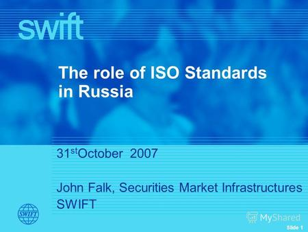 Slide 1 31 st October 2007 John Falk, Securities Market Infrastructures SWIFT The role of ISO Standards in Russia.