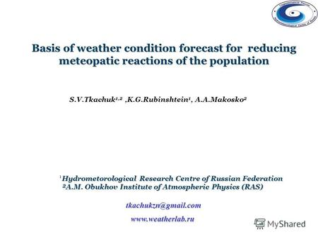 Basis of weather condition forecast for reducing meteopatic reactions of the population www.weatherlab.ru S.V.Tkachuk 1,2,K.G.Rubinshtein 1, A.A.Makosko.