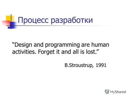 Процесс разработки Design and programming are human activities. Forget it and all is lost. B.Stroustrup, 1991.