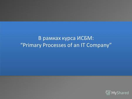 В рамках курса ИСБМ: Primary Processes of an IT Company.