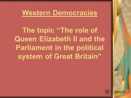 Western Democracies The topic The role of Queen Elizabeth II and the Parliament in the political system of Great Britain.