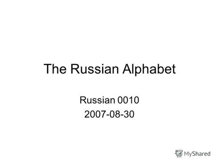 The Russian Alphabet Russian 0010 2007-08-30. Outline Administrative Handwriting notes Alphabet –New letters –Review –Handwriting practice The story of.
