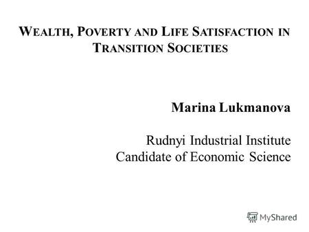 W EALTH, P OVERTY AND L IFE S ATISFACTION IN T RANSITION S OCIETIES Marina Lukmanova Rudnyi Industrial Institute Candidate of Economic Science.