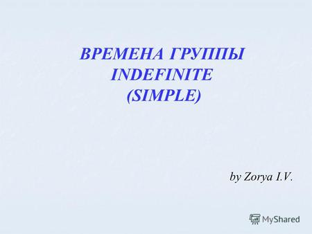ВРЕМЕНА ГРУППЫ INDEFINITE (SIMPLE) by Zorya I.V..