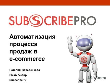 Автоматизация процесса продаж в e-commerce Наталия Жеребёнкова PR-директор Subscribe.ru.