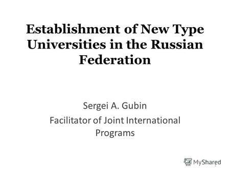 Establishment of New Type Universities in the Russian Federation Sergei A. Gubin Facilitator of Joint International Programs 1.