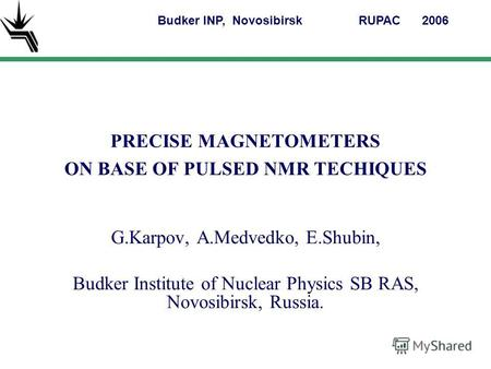 PRECISE MAGNETOMETERS ON BASE OF PULSED NMR TECHIQUES G.Karpov, A.Medvedko, E.Shubin, Budker Institute of Nuclear Physics SB RAS, Novosibirsk, Russia.