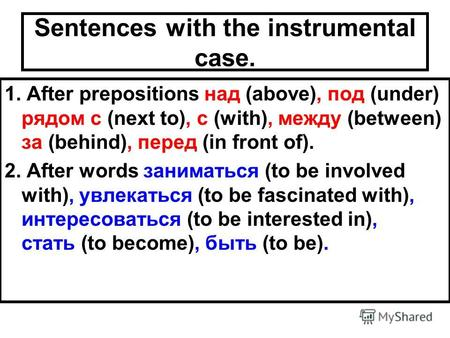 Sentences with the instrumental case. 1. After prepositions над (above), под (under) рядом с (next to), с (with), между (between) за (behind), перед (in.