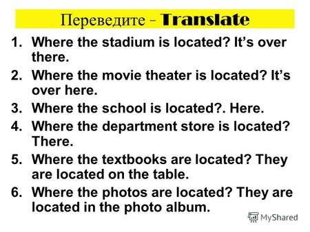 Переведите - Translate 1.Where the stadium is located? Its over there. 2.Where the movie theater is located? Its over here. 3.Where the school is located?.