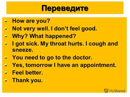 Переведите How are you? Not very well. I dont feel good. Why? What happened? I got sick. My throat hurts. I cough and sneeze. You need to go to the doctor.