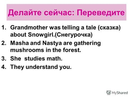 Делайте сейчас: Переведите 1.Grandmother was telling a tale (сказка) about Snowgirl.(Снегурочка) 2.Masha and Nastya are gathering mushrooms in the forest.