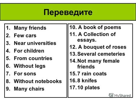Переведите 1.Many friends 2.Few cars 3.Near universities 4.For children 5.From countries 6.Without legs 7.For sons 8.Without notebooks 9.Many chairs 10.