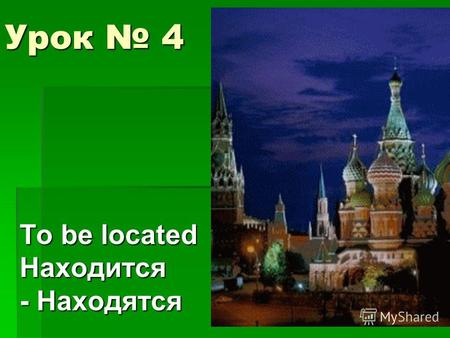 Урок 4 To be located Находится - Находятся. Review: Translate the sentences 1.My brother works in the bank. 2.I study (учусь) in school. 3.Our dog is.