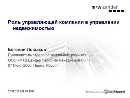 © M+W Zander Facility Management CIS Ltd. 07.06.2006-08.06.2006 Роль управляющей компании в управлении недвижимостью Евгений Лошаков Руководитель отдела.