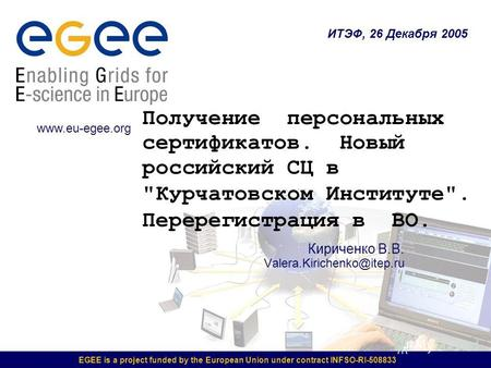 EGEE is a project funded by the European Union under contract INFSO-RI-508833 Кириченко В.В. Valera.Kirichenko@itep.ru ИТЭФ, 26 Декабря 2005 www.eu-egee.org.