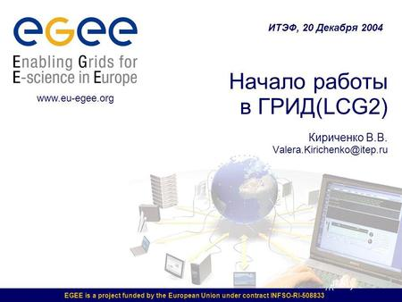 EGEE is a project funded by the European Union under contract INFSO-RI-508833 Начало работы в ГРИД(LCG2) Кириченко В.В. Valera.Kirichenko@itep.ru ИТЭФ,