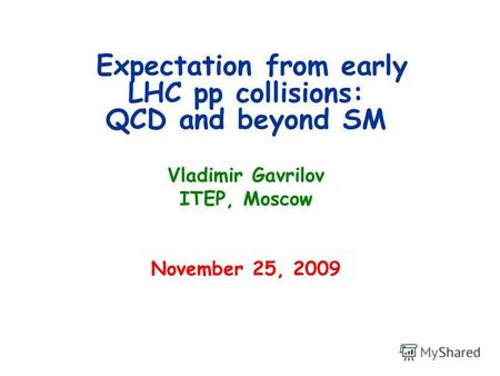 Expectation from early LHC pp collisions: QCD and beyond SM Vladimir Gavrilov ITEP, Moscow November 25, 2009.