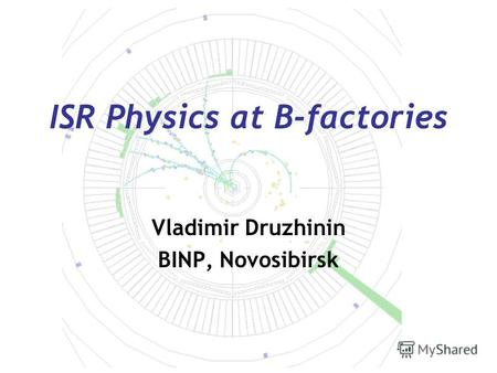 ISR Physics at B-factories Vladimir Druzhinin BINP, Novosibirsk.